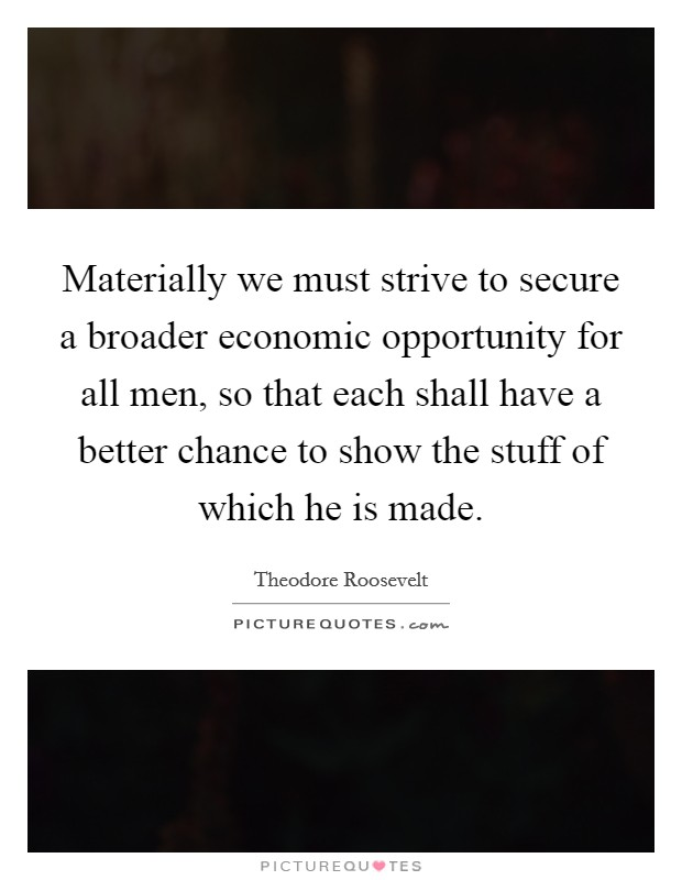 Materially we must strive to secure a broader economic opportunity for all men, so that each shall have a better chance to show the stuff of which he is made Picture Quote #1