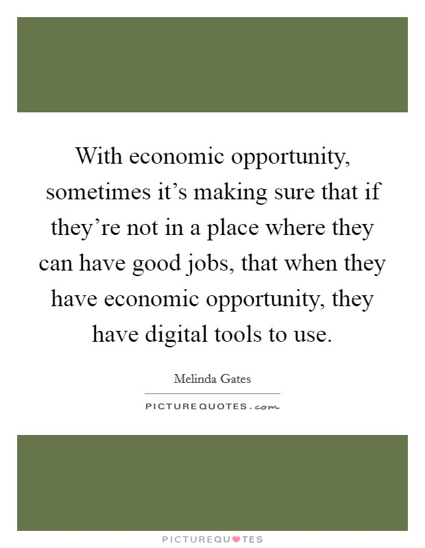 With economic opportunity, sometimes it's making sure that if they're not in a place where they can have good jobs, that when they have economic opportunity, they have digital tools to use Picture Quote #1
