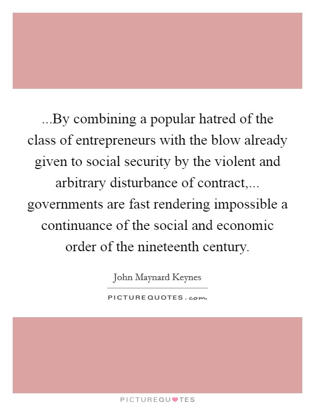 ...By combining a popular hatred of the class of entrepreneurs with the blow already given to social security by the violent and arbitrary disturbance of contract,... governments are fast rendering impossible a continuance of the social and economic order of the nineteenth century Picture Quote #1