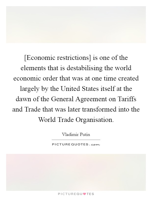 [Economic restrictions] is one of the elements that is destabilising the world economic order that was at one time created largely by the United States itself at the dawn of the General Agreement on Tariffs and Trade that was later transformed into the World Trade Organisation Picture Quote #1