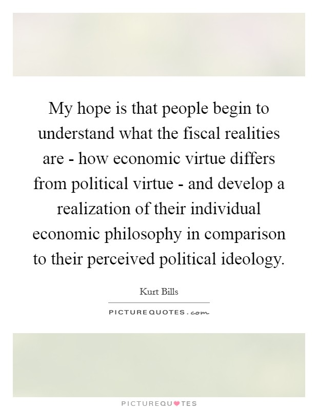 My hope is that people begin to understand what the fiscal realities are - how economic virtue differs from political virtue - and develop a realization of their individual economic philosophy in comparison to their perceived political ideology. Picture Quote #1