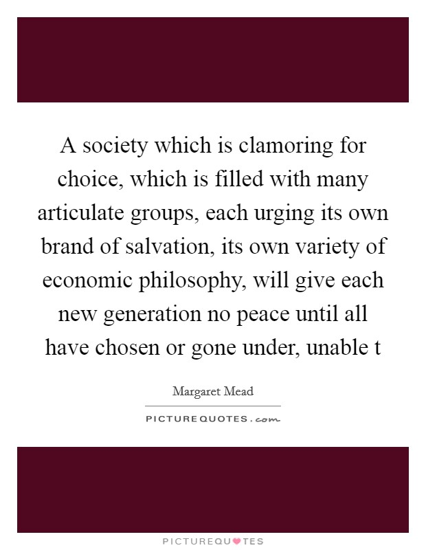 A society which is clamoring for choice, which is filled with many articulate groups, each urging its own brand of salvation, its own variety of economic philosophy, will give each new generation no peace until all have chosen or gone under, unable t Picture Quote #1