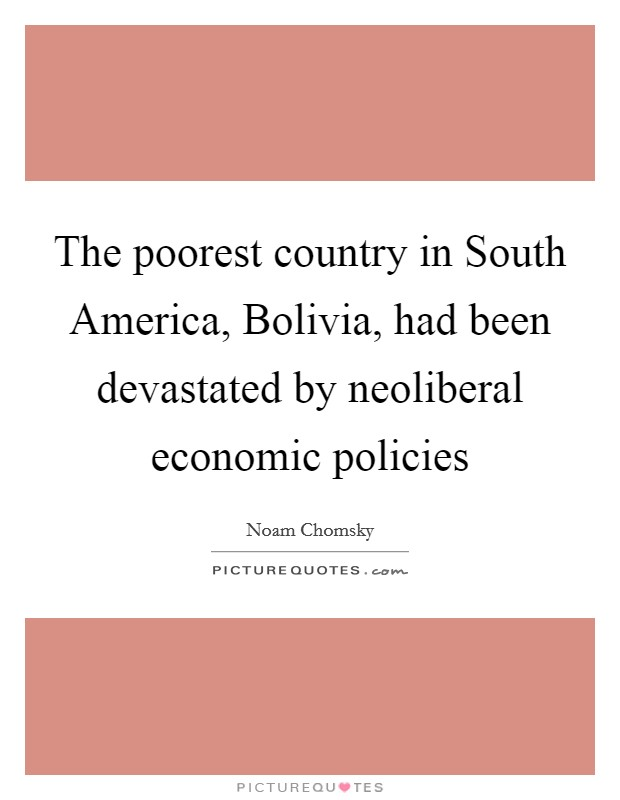 The poorest country in South America, Bolivia, had been devastated by neoliberal economic policies Picture Quote #1