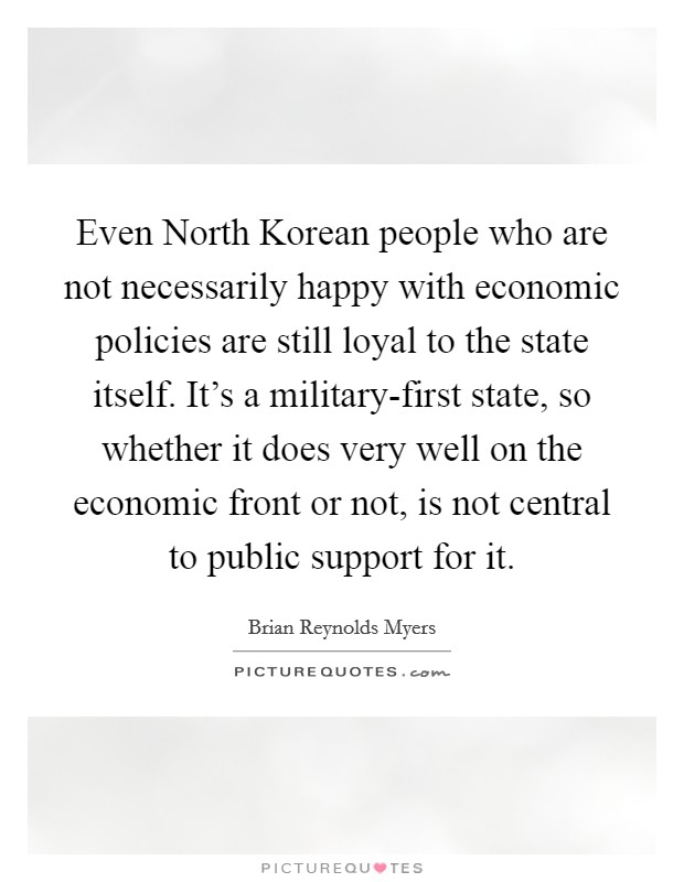Even North Korean people who are not necessarily happy with economic policies are still loyal to the state itself. It's a military-first state, so whether it does very well on the economic front or not, is not central to public support for it Picture Quote #1