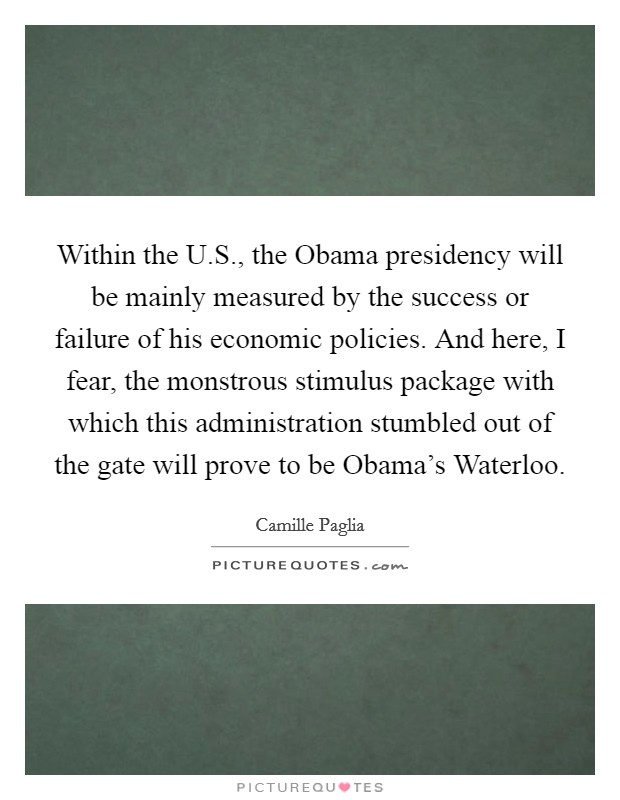 Within the U.S., the Obama presidency will be mainly measured by the success or failure of his economic policies. And here, I fear, the monstrous stimulus package with which this administration stumbled out of the gate will prove to be Obama's Waterloo Picture Quote #1