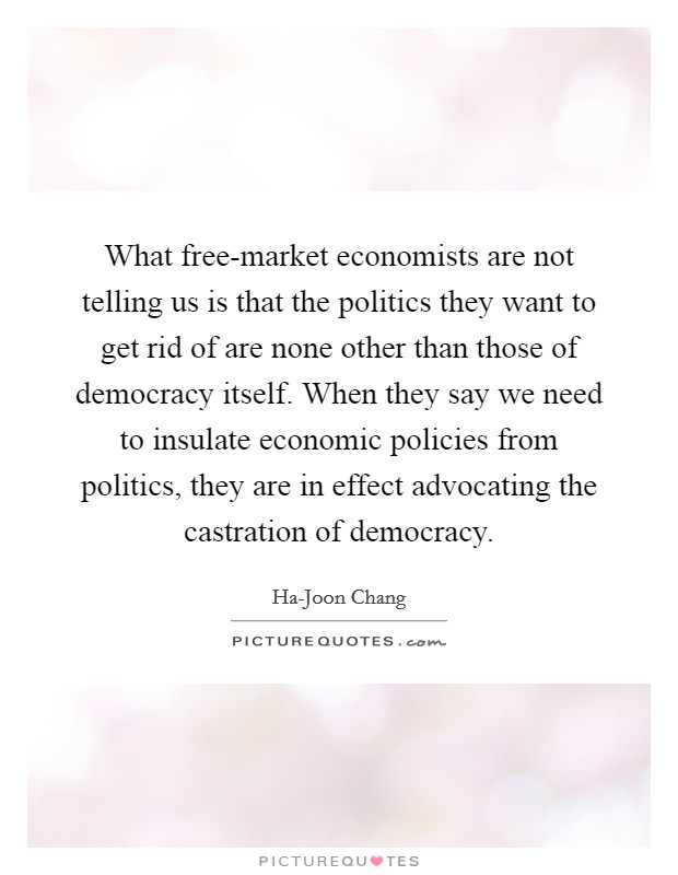 What free-market economists are not telling us is that the politics they want to get rid of are none other than those of democracy itself. When they say we need to insulate economic policies from politics, they are in effect advocating the castration of democracy Picture Quote #1