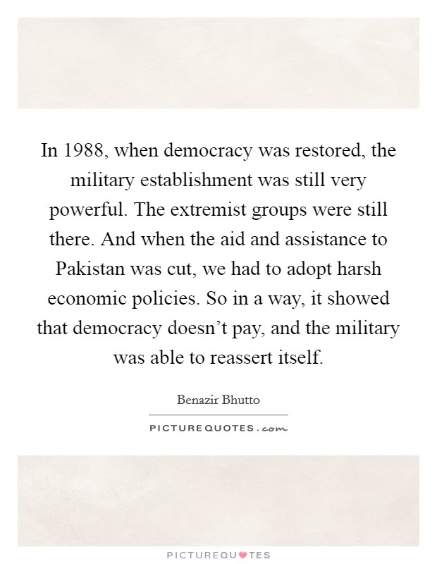 In 1988, when democracy was restored, the military establishment was still very powerful. The extremist groups were still there. And when the aid and assistance to Pakistan was cut, we had to adopt harsh economic policies. So in a way, it showed that democracy doesn't pay, and the military was able to reassert itself Picture Quote #1