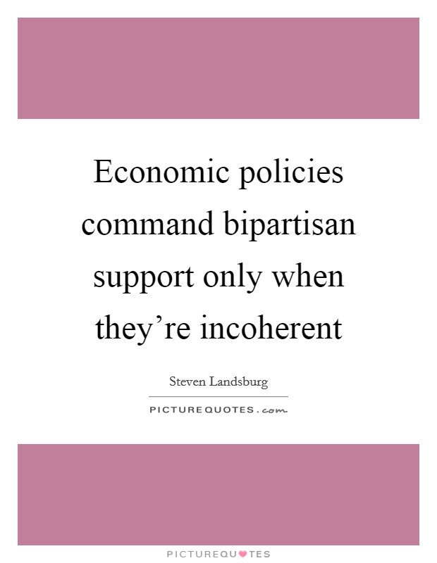 Economic policies command bipartisan support only when they're incoherent Picture Quote #1