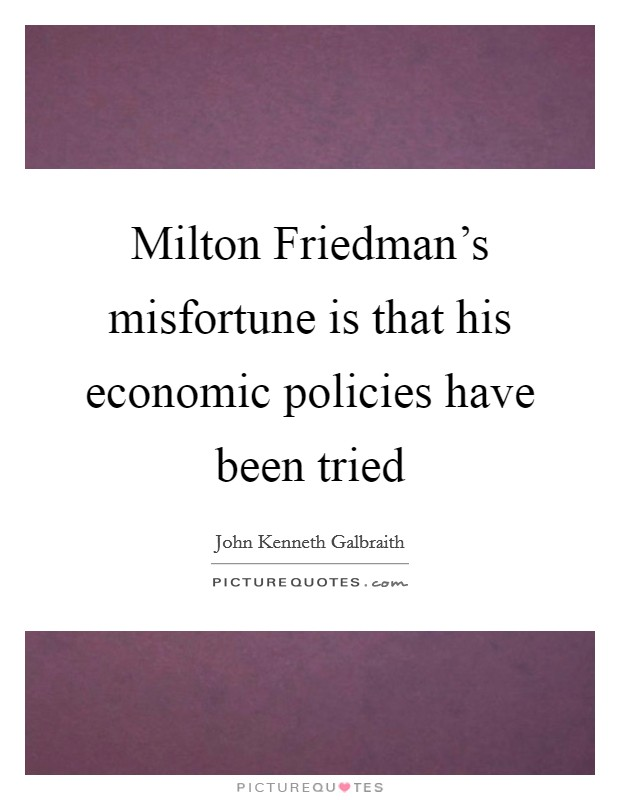 Milton Friedman's misfortune is that his economic policies have been tried Picture Quote #1