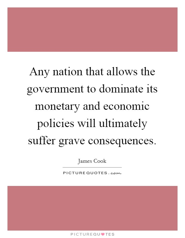 Any nation that allows the government to dominate its monetary and economic policies will ultimately suffer grave consequences Picture Quote #1