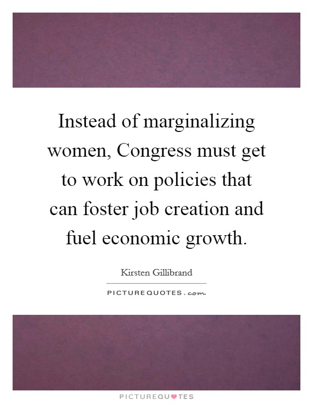 Instead of marginalizing women, Congress must get to work on policies that can foster job creation and fuel economic growth Picture Quote #1