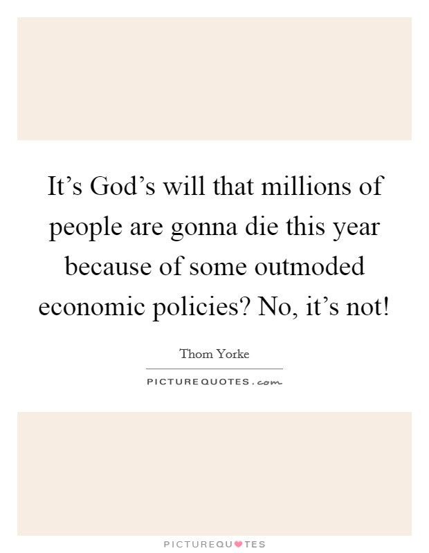 It's God's will that millions of people are gonna die this year because of some outmoded economic policies? No, it's not! Picture Quote #1