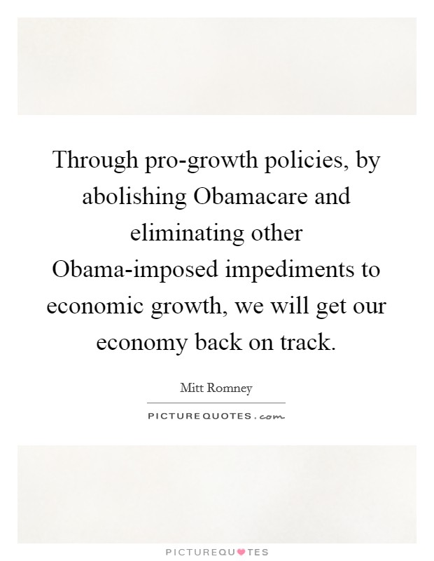 Through pro-growth policies, by abolishing Obamacare and eliminating other Obama-imposed impediments to economic growth, we will get our economy back on track Picture Quote #1