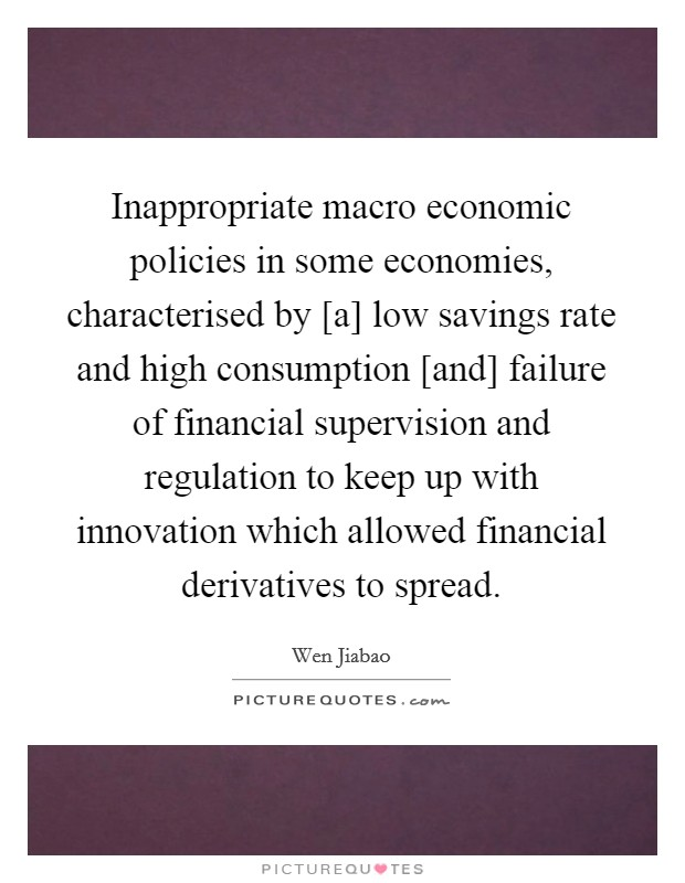 Inappropriate macro economic policies in some economies, characterised by [a] low savings rate and high consumption [and] failure of financial supervision and regulation to keep up with innovation which allowed financial derivatives to spread Picture Quote #1