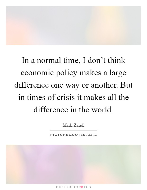 In a normal time, I don't think economic policy makes a large difference one way or another. But in times of crisis it makes all the difference in the world Picture Quote #1