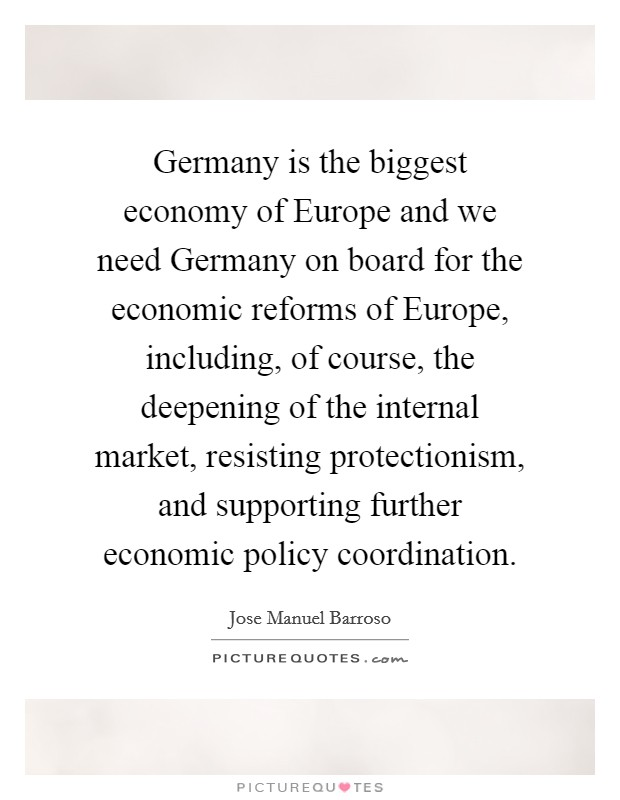 Germany is the biggest economy of Europe and we need Germany on board for the economic reforms of Europe, including, of course, the deepening of the internal market, resisting protectionism, and supporting further economic policy coordination Picture Quote #1