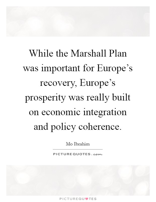 While the Marshall Plan was important for Europe's recovery, Europe's prosperity was really built on economic integration and policy coherence Picture Quote #1
