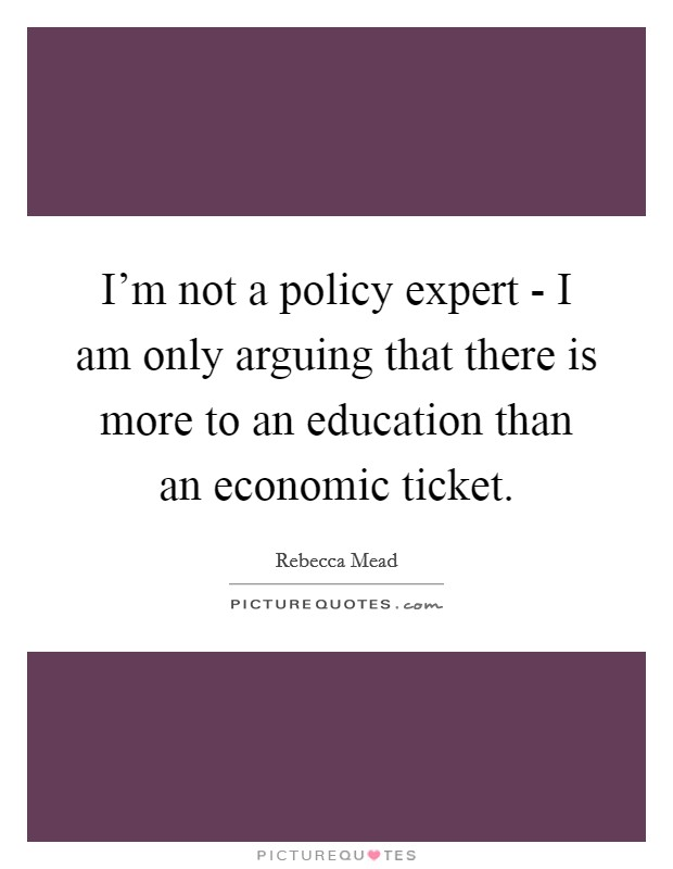 I'm not a policy expert - I am only arguing that there is more to an education than an economic ticket Picture Quote #1