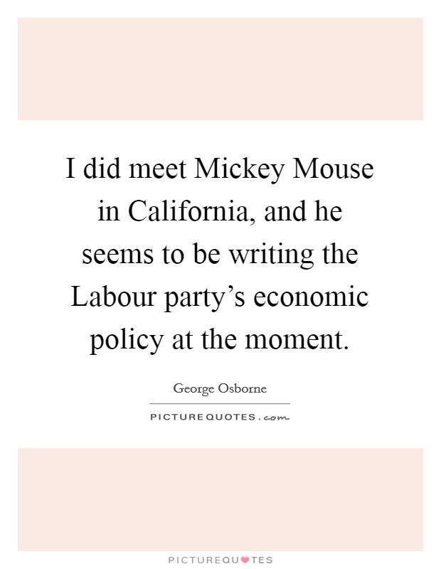 I did meet Mickey Mouse in California, and he seems to be writing the Labour party's economic policy at the moment Picture Quote #1