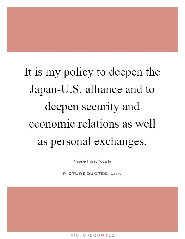 It is my policy to deepen the Japan-U.S. alliance and to deepen security and economic relations as well as personal exchanges Picture Quote #1