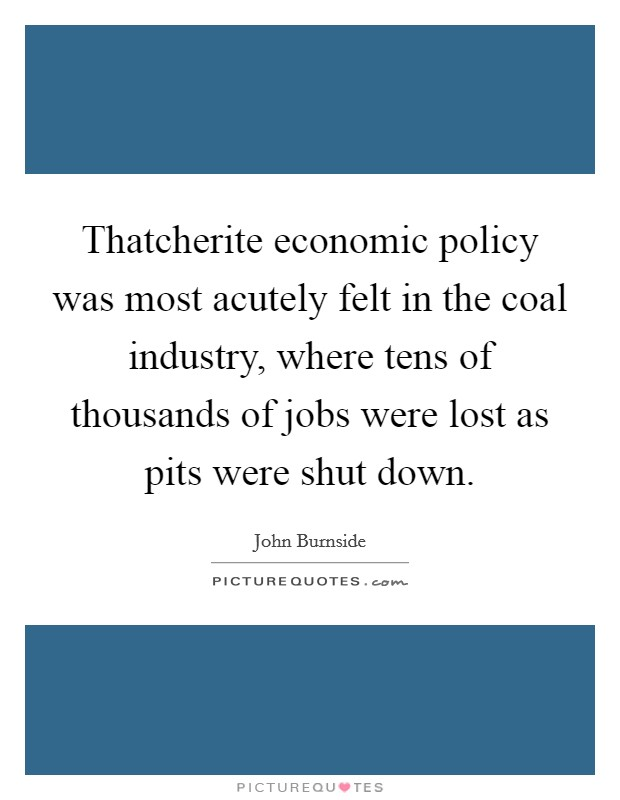 Thatcherite economic policy was most acutely felt in the coal industry, where tens of thousands of jobs were lost as pits were shut down Picture Quote #1