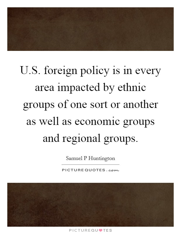 U.S. foreign policy is in every area impacted by ethnic groups of one sort or another as well as economic groups and regional groups Picture Quote #1