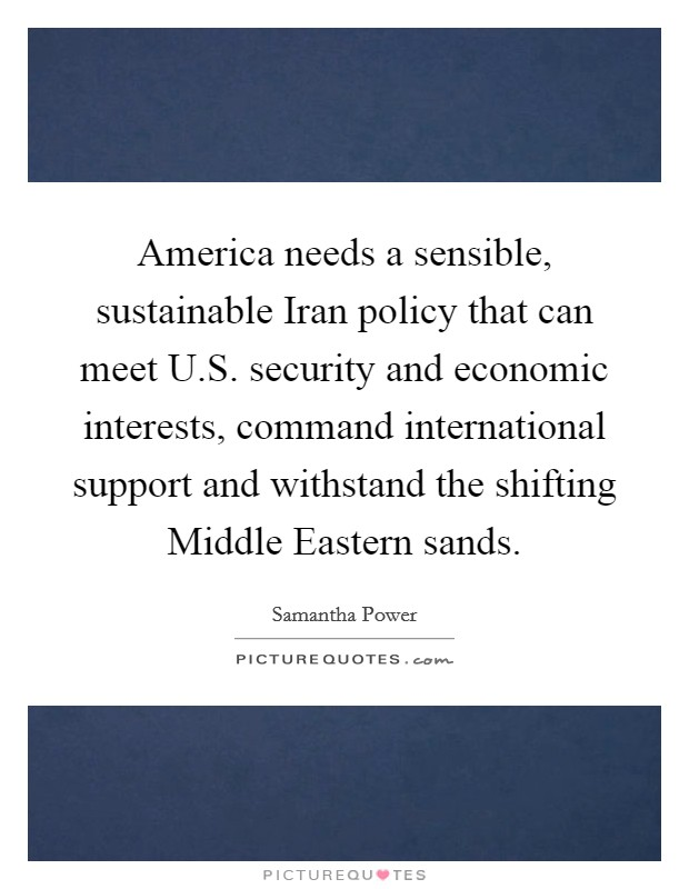 America needs a sensible, sustainable Iran policy that can meet U.S. security and economic interests, command international support and withstand the shifting Middle Eastern sands Picture Quote #1