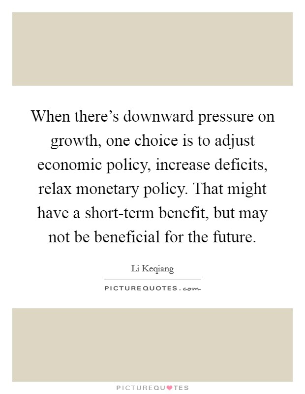 When there's downward pressure on growth, one choice is to adjust economic policy, increase deficits, relax monetary policy. That might have a short-term benefit, but may not be beneficial for the future Picture Quote #1