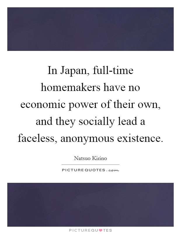 In Japan, full-time homemakers have no economic power of their own, and they socially lead a faceless, anonymous existence Picture Quote #1