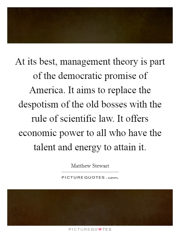 At its best, management theory is part of the democratic promise of America. It aims to replace the despotism of the old bosses with the rule of scientific law. It offers economic power to all who have the talent and energy to attain it Picture Quote #1