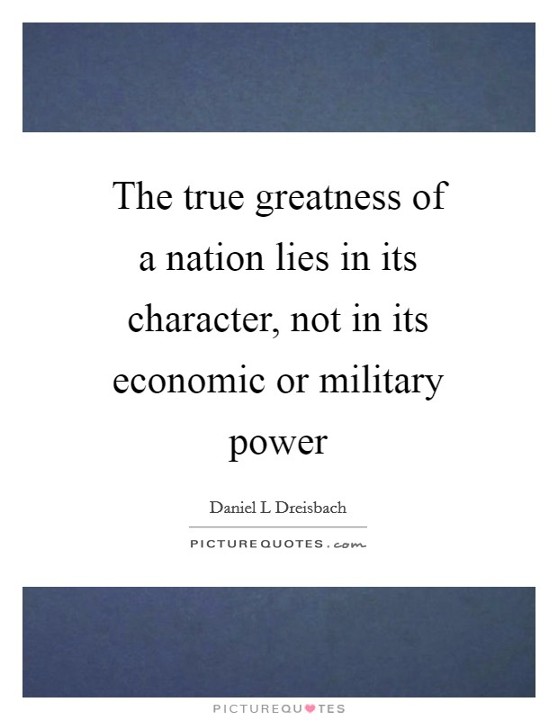 The true greatness of a nation lies in its character, not in its economic or military power Picture Quote #1