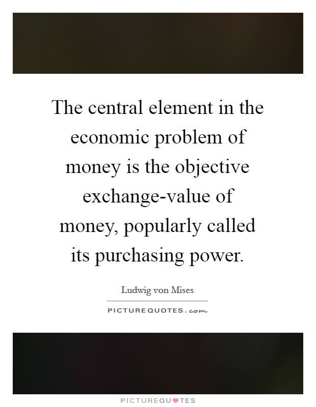 The central element in the economic problem of money is the objective exchange-value of money, popularly called its purchasing power Picture Quote #1