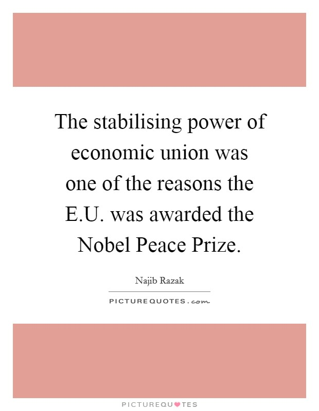 The stabilising power of economic union was one of the reasons the E.U. was awarded the Nobel Peace Prize Picture Quote #1