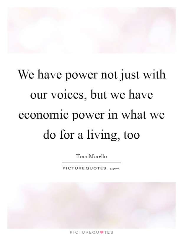 We have power not just with our voices, but we have economic power in what we do for a living, too Picture Quote #1