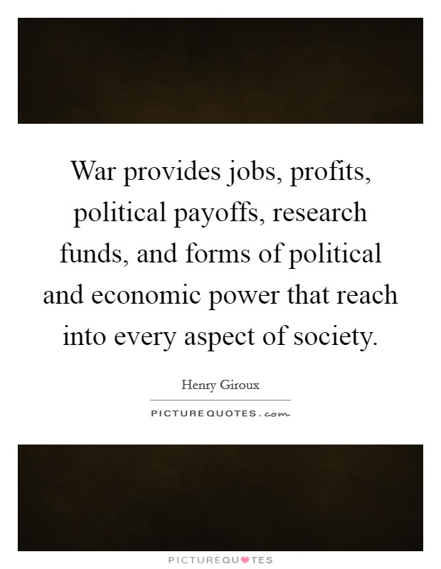 War provides jobs, profits, political payoffs, research funds, and forms of political and economic power that reach into every aspect of society Picture Quote #1
