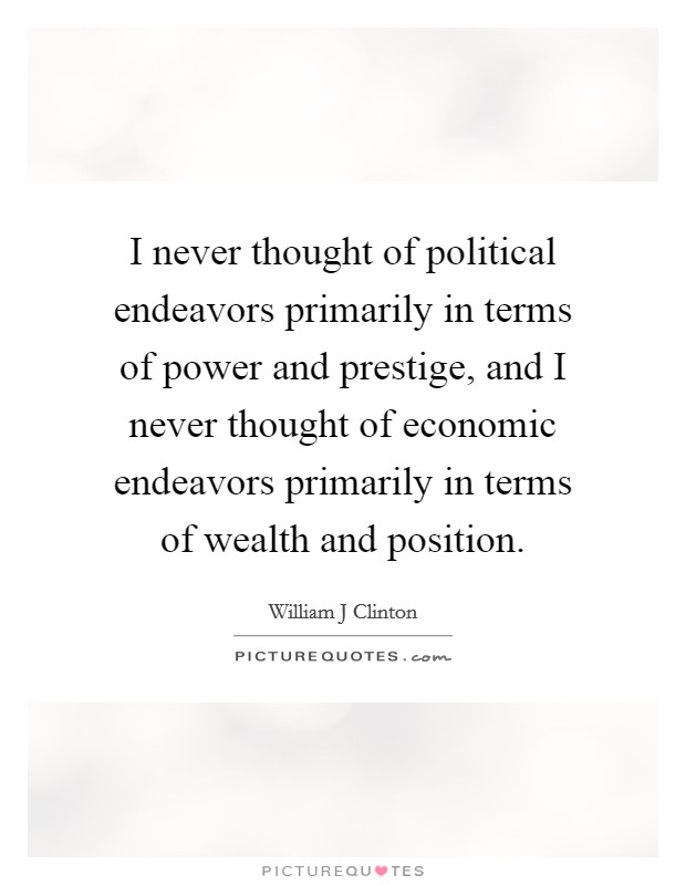 I never thought of political endeavors primarily in terms of power and prestige, and I never thought of economic endeavors primarily in terms of wealth and position Picture Quote #1