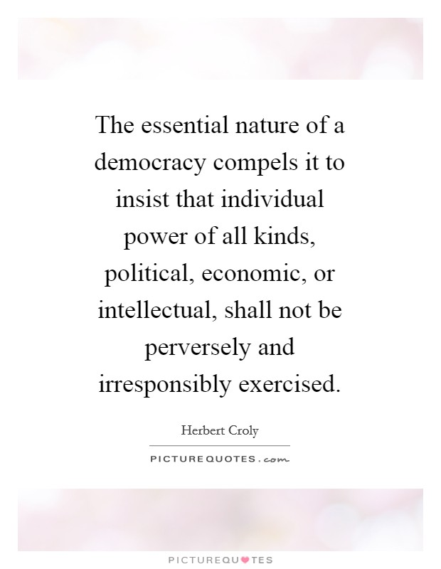 The essential nature of a democracy compels it to insist that individual power of all kinds, political, economic, or intellectual, shall not be perversely and irresponsibly exercised Picture Quote #1
