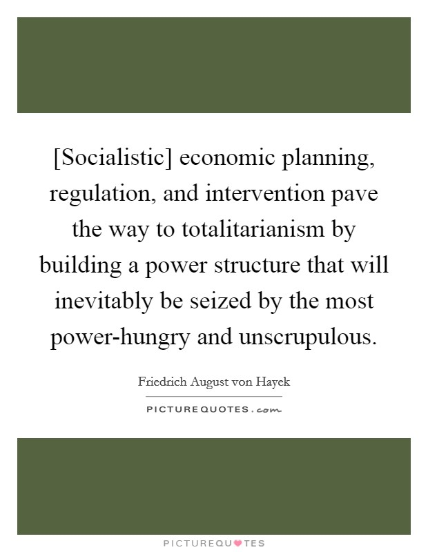 [Socialistic] economic planning, regulation, and intervention pave the way to totalitarianism by building a power structure that will inevitably be seized by the most power-hungry and unscrupulous Picture Quote #1