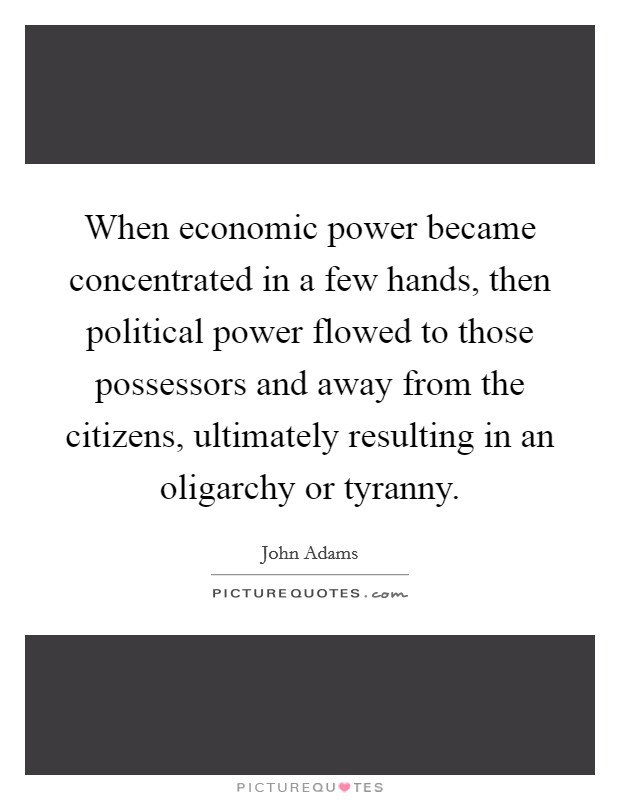 When economic power became concentrated in a few hands, then political power flowed to those possessors and away from the citizens, ultimately resulting in an oligarchy or tyranny Picture Quote #1