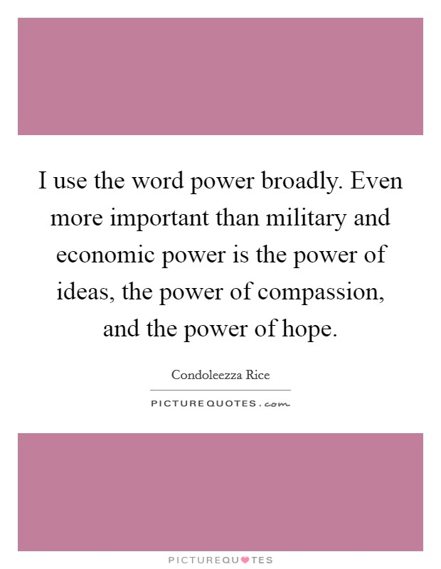 I use the word power broadly. Even more important than military and economic power is the power of ideas, the power of compassion, and the power of hope Picture Quote #1