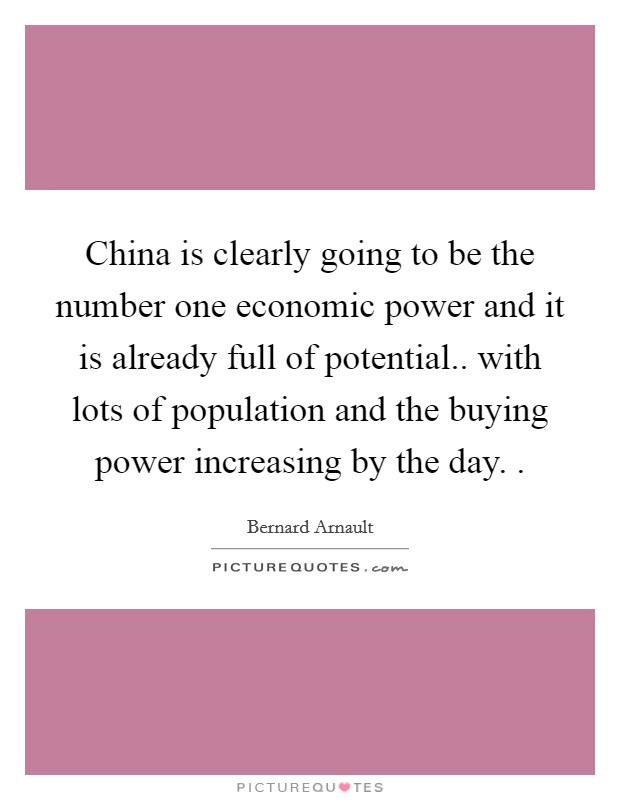 China is clearly going to be the number one economic power and it is already full of potential.. with lots of population and the buying power increasing by the day.  Picture Quote #1