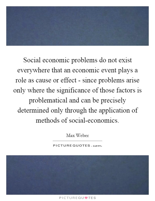 Social economic problems do not exist everywhere that an economic event plays a role as cause or effect - since problems arise only where the significance of those factors is problematical and can be precisely determined only through the application of methods of social-economics Picture Quote #1