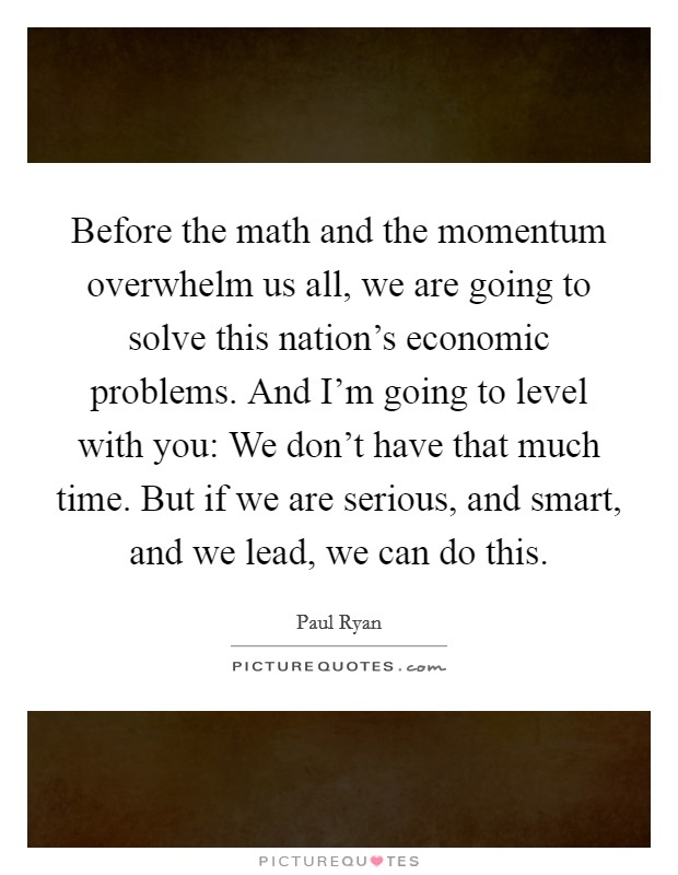 Before the math and the momentum overwhelm us all, we are going to solve this nation's economic problems. And I'm going to level with you: We don't have that much time. But if we are serious, and smart, and we lead, we can do this Picture Quote #1