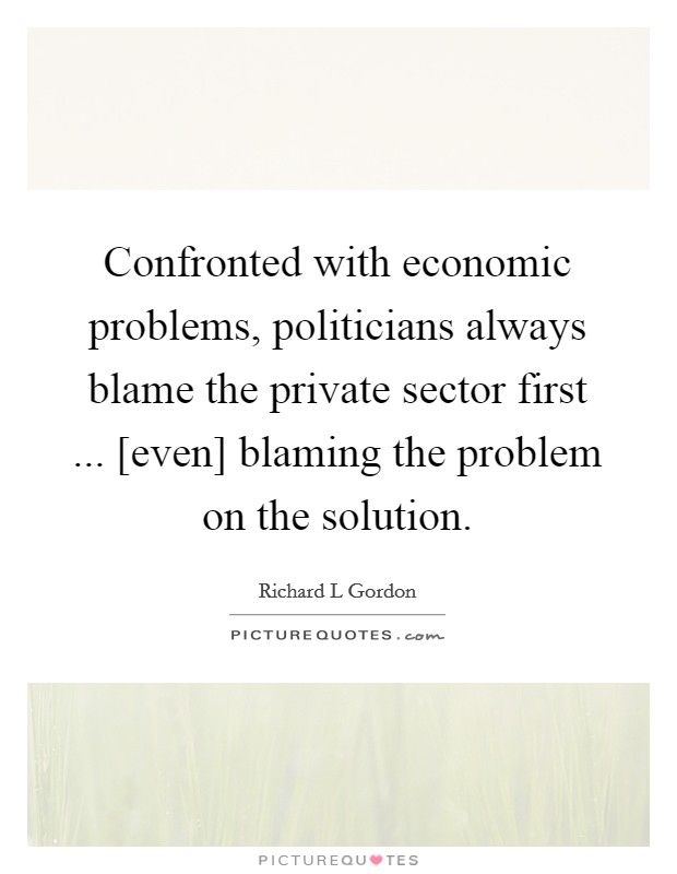 Confronted with economic problems, politicians always blame the private sector first ... [even] blaming the problem on the solution Picture Quote #1