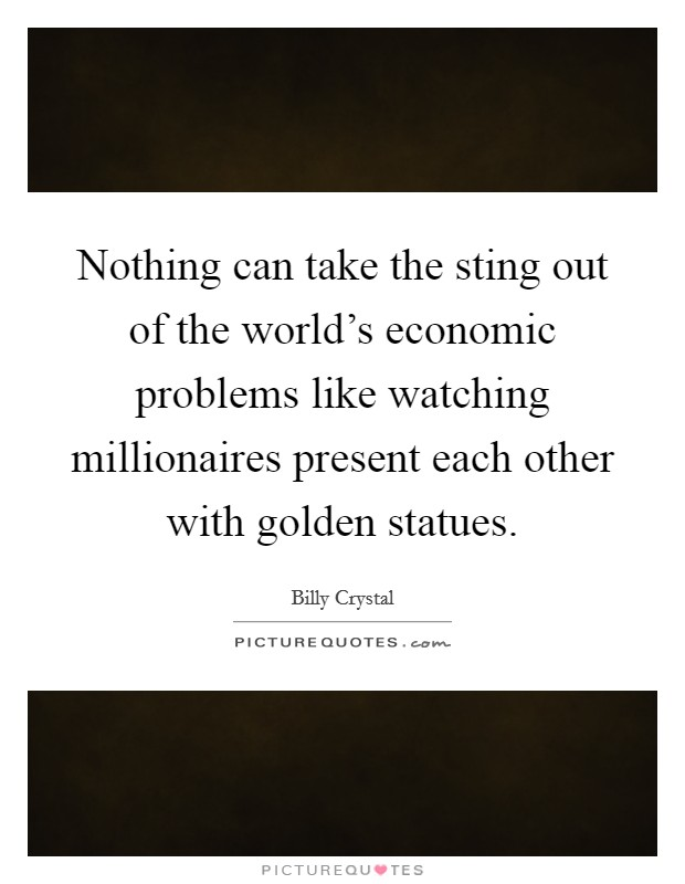 Nothing can take the sting out of the world's economic problems like watching millionaires present each other with golden statues Picture Quote #1