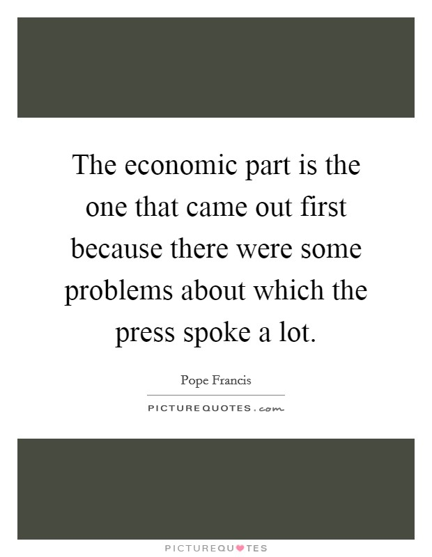 The economic part is the one that came out first because there were some problems about which the press spoke a lot Picture Quote #1