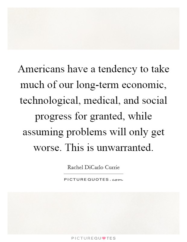 Americans have a tendency to take much of our long-term economic, technological, medical, and social progress for granted, while assuming problems will only get worse. This is unwarranted Picture Quote #1
