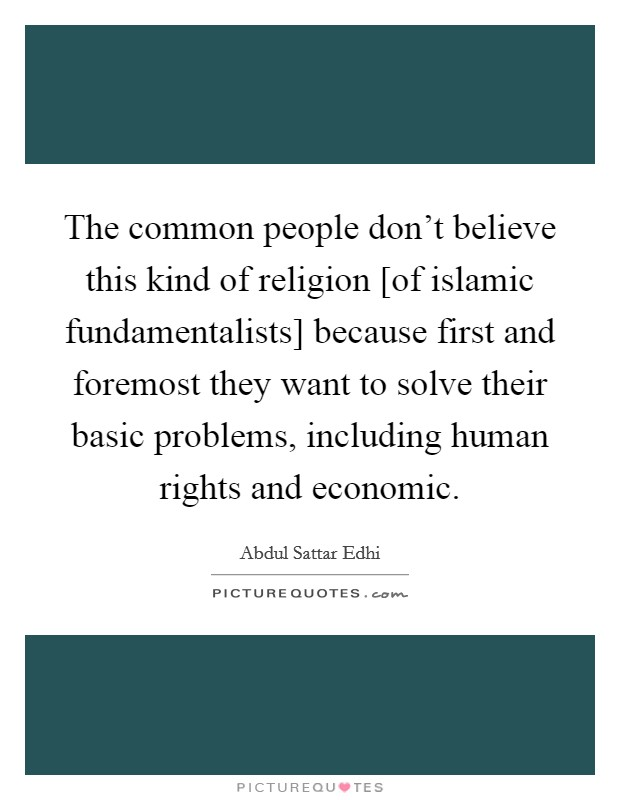 The common people don't believe this kind of religion [of islamic fundamentalists] because first and foremost they want to solve their basic problems, including human rights and economic Picture Quote #1