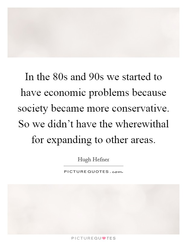 In the  80s and  90s we started to have economic problems because society became more conservative. So we didn't have the wherewithal for expanding to other areas Picture Quote #1