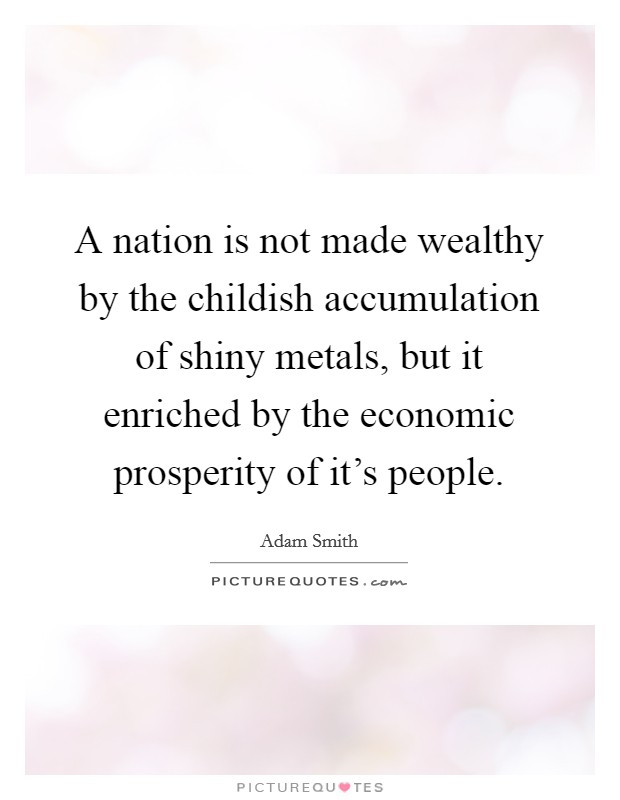 A nation is not made wealthy by the childish accumulation of shiny metals, but it enriched by the economic prosperity of it's people Picture Quote #1